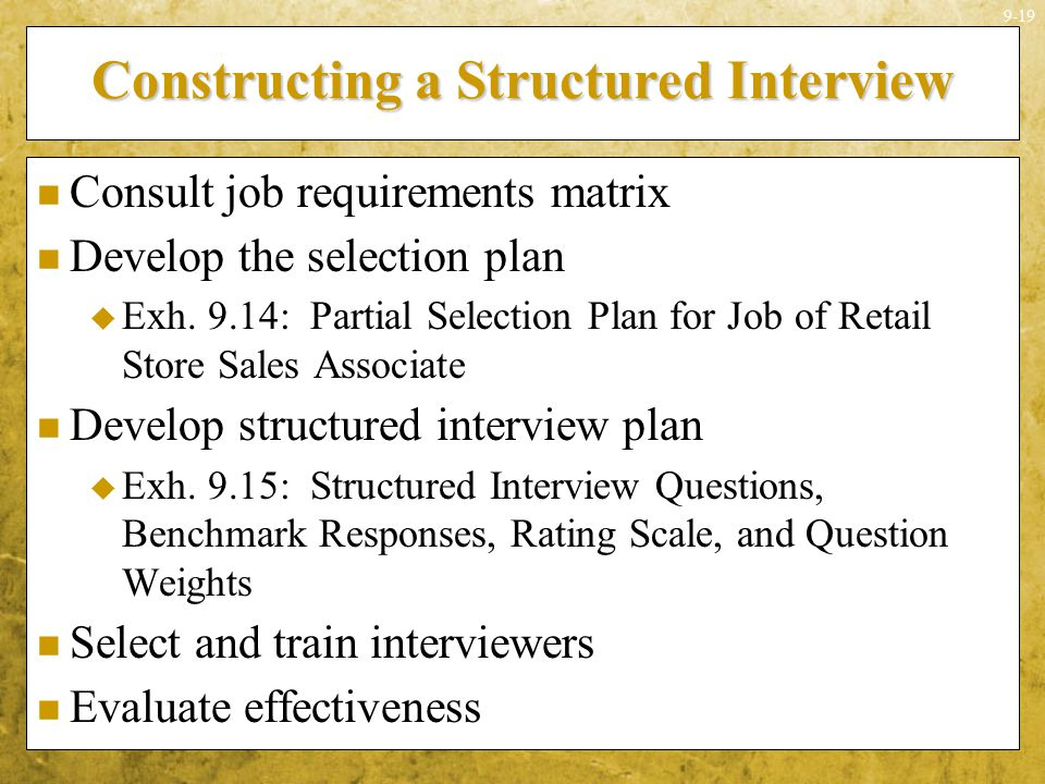 9-19 Constructing a Structured Interview Consult job requirements matrix Develop the selection plan  Exh. 9.14: Partial Selection Plan for Job of Ret