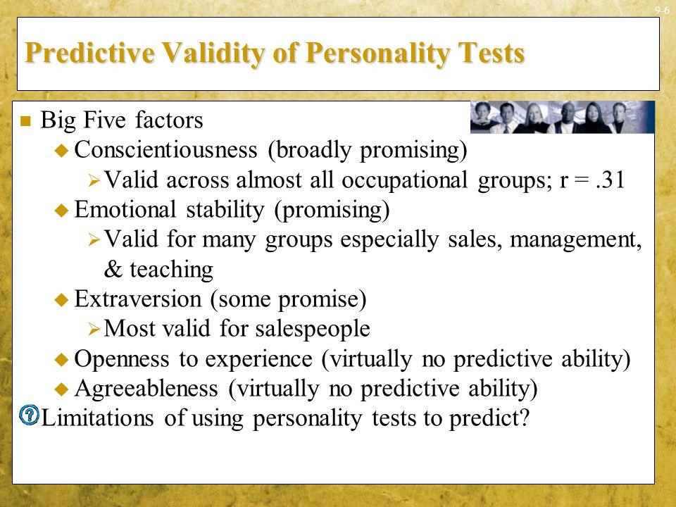 9-6 Predictive Validity of Personality Tests Big Five factors  Conscientiousness (broadly promising)  Valid across almost all occupational groups; r