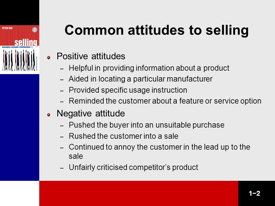 1−2 Common attitudes to selling Positive attitudes – Helpful in providing information about a product – Aided in locating a particular manufacturer – Provided specific usage instruction – Reminded the customer about a feature or service option Negative attitude – Pushed the buyer into an unsuitable purchase – Rushed the customer into a sale – Continued to annoy the customer in the lead up to the sale – Unfairly criticised competitor's product