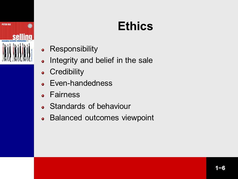1−6 Ethics Responsibility Integrity and belief in the sale Credibility Even-handedness Fairness Standards of behaviour Balanced outcomes viewpoint