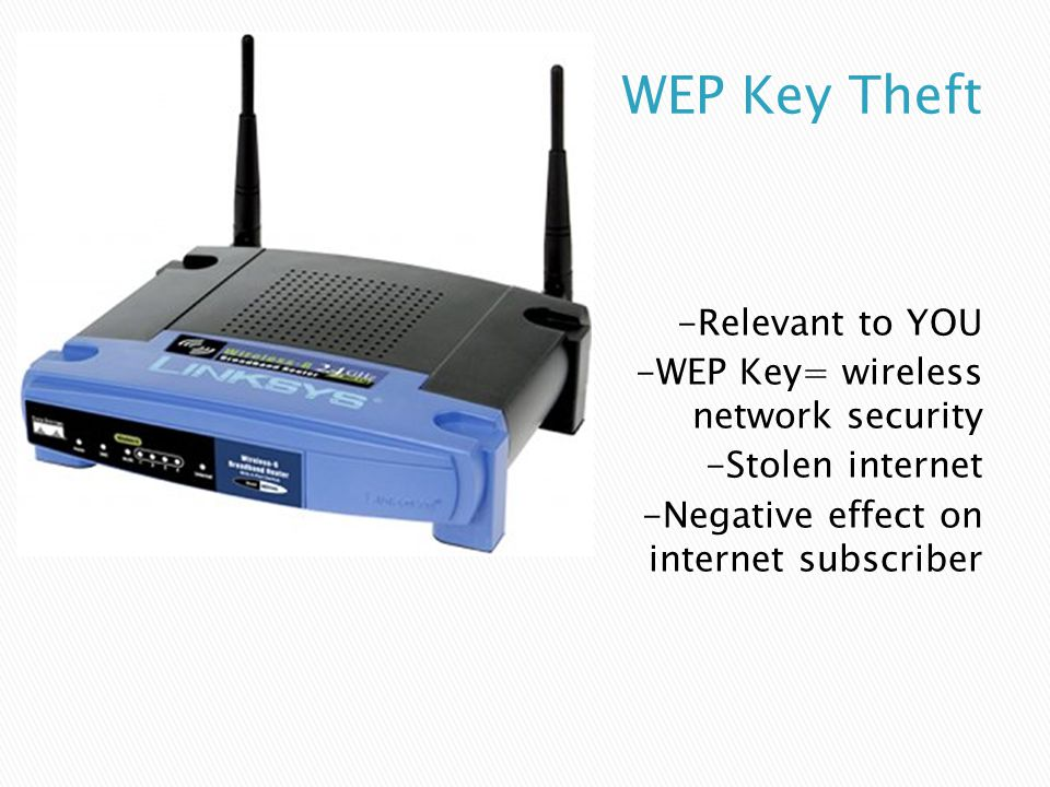 -Relevant to YOU -WEP Key= wireless network security -Stolen internet -Negative effect on internet subscriber