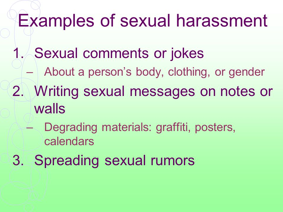 Examples of sexual harassment 4.Spying on someone dressing or showering 5.Exposing body parts 6.Inappropriate touching –Pinching, patting, brushing up against 7.Continuously pressuring for dates