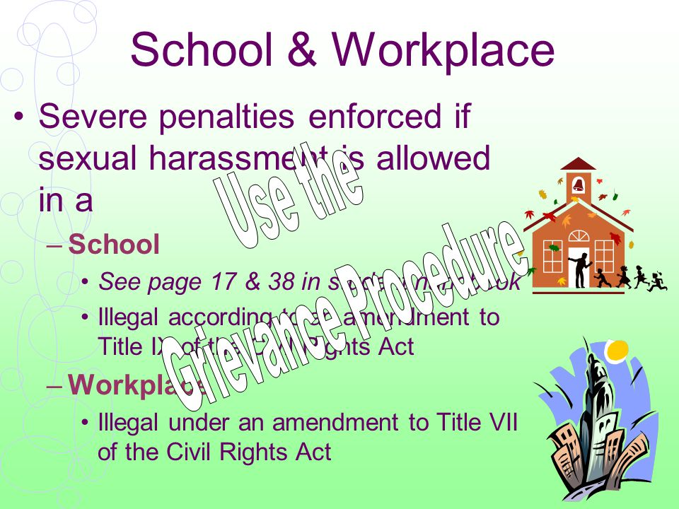School & Workplace Severe penalties enforced if sexual harassment is allowed in a –School See page 17 & 38 in student handbook Illegal according to an amendment to Title IX of the Civil Rights Act –Workplace Illegal under an amendment to Title VII of the Civil Rights Act
