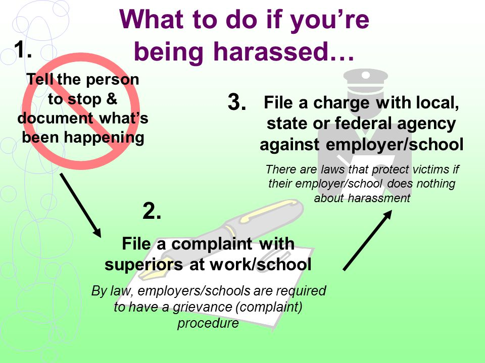 What to do if you're being harassed… Tell the person to stop & document what's been happening File a complaint with superiors at work/school By law, employers/schools are required to have a grievance (complaint) procedure File a charge with local, state or federal agency against employer/school There are laws that protect victims if their employer/school does nothing about harassment 1.