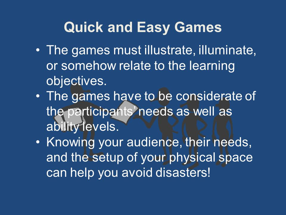 Quick and Easy Games The games must illustrate, illuminate, or somehow relate to the learning objectives. The games have to be considerate of the part