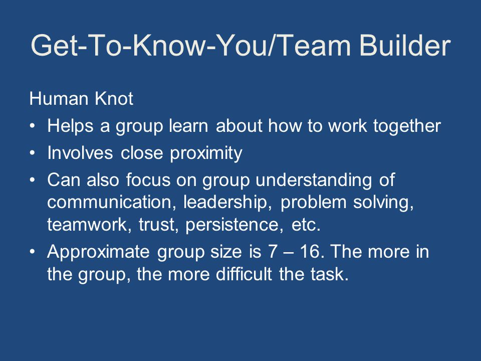 Get-To-Know-You/Team Builder Human Knot Helps a group learn about how to work together Involves close proximity Can also focus on group understanding