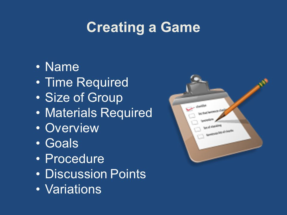 Creating a Game Name Time Required Size of Group Materials Required Overview Goals Procedure Discussion Points Variations