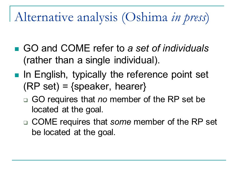 Alternative analysis (Oshima in press) GO and COME refer to a set of individuals (rather than a single individual).