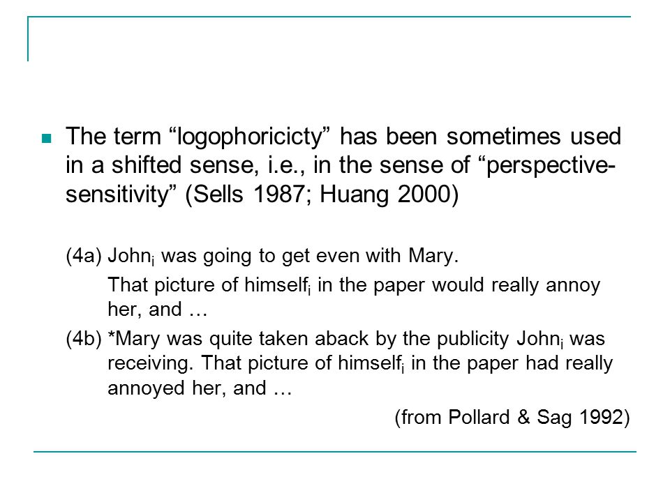 The term logophoricicty has been sometimes used in a shifted sense, i.e., in the sense of perspective- sensitivity (Sells 1987; Huang 2000) (4a) John i was going to get even with Mary.