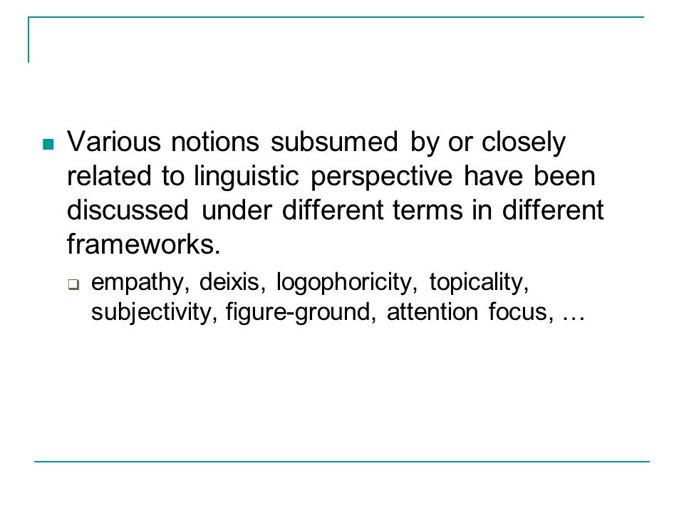 Various notions subsumed by or closely related to linguistic perspective have been discussed under different terms in different frameworks.