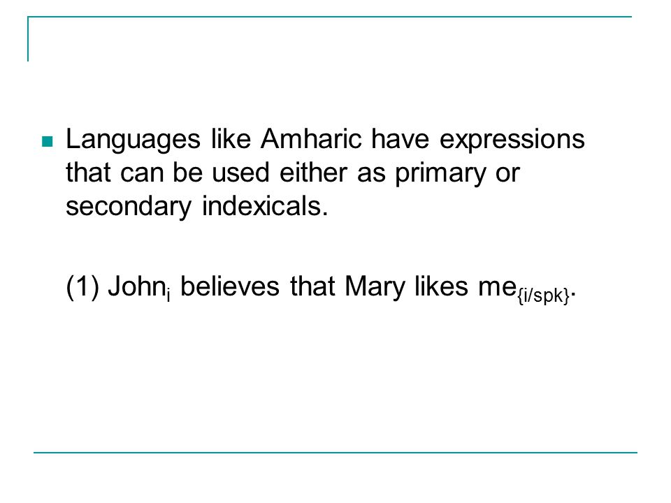 Languages like Amharic have expressions that can be used either as primary or secondary indexicals.