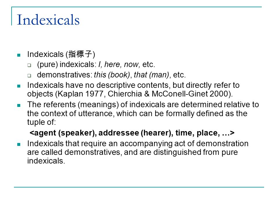 Indexicals Indexicals ( 指標子 )  (pure) indexicals: I, here, now, etc.