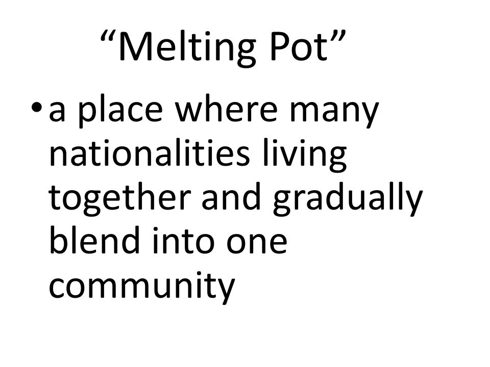 Melting Pot a place where many nationalities living together and gradually blend into one community
