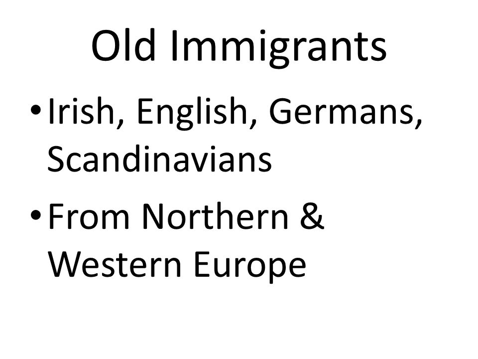 Old Immigrants Irish, English, Germans, Scandinavians From Northern & Western Europe