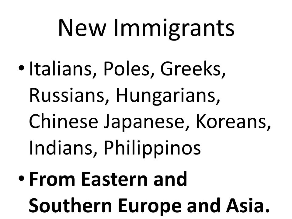 New Immigrants Italians, Poles, Greeks, Russians, Hungarians, Chinese Japanese, Koreans, Indians, Philippinos From Eastern and Southern Europe and Asia.