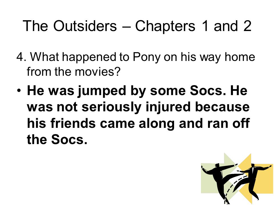 The Outsiders – Chapters 1 and 2 3. Who were other members of Pony's gang? Darry, Soda, Two-Bit, Johnny, Dally, and Steve