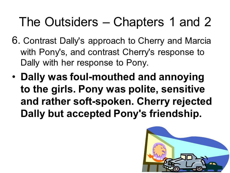 The Outsiders – Chapters 1 and 2 5. Who did Dally, Johnny and Ponyboy meet at the Nightly Double? They met Cherry and Marcia, two Soc girls.