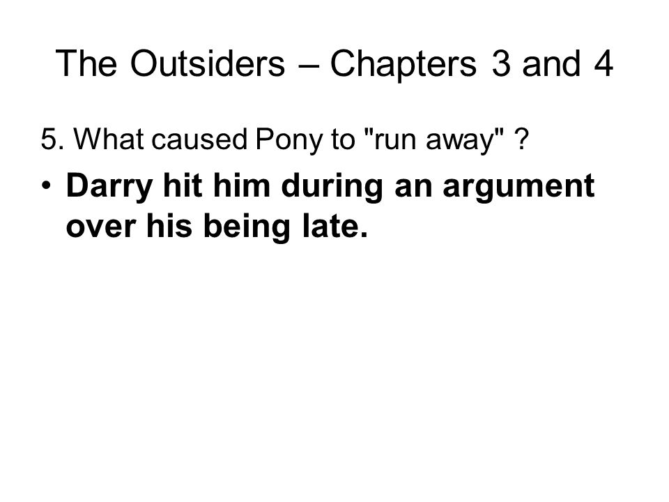 The Outsiders – Chapters 3 and 4 4. Why was Pony late coming home from the Nightly Double? He and Johnny stopped to look at the stars and talk, and th