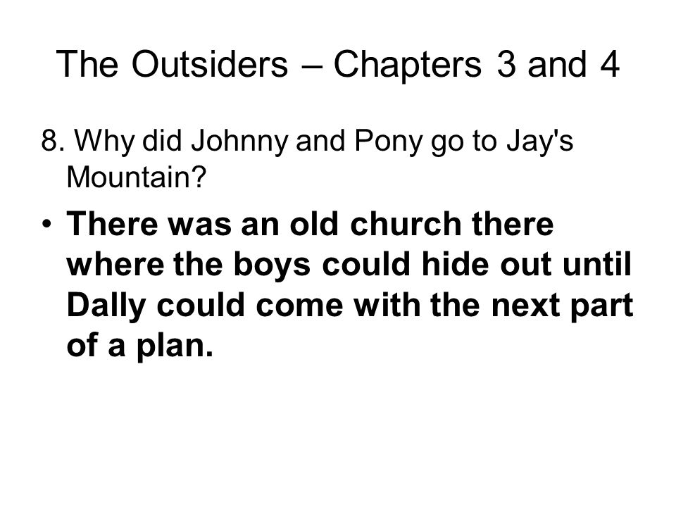 The Outsiders – Chapters 3 and 4 7. To whom do Johnny and Pony turn for help after Johnny killed Bob? Why? They turn to Dally because he has experienc