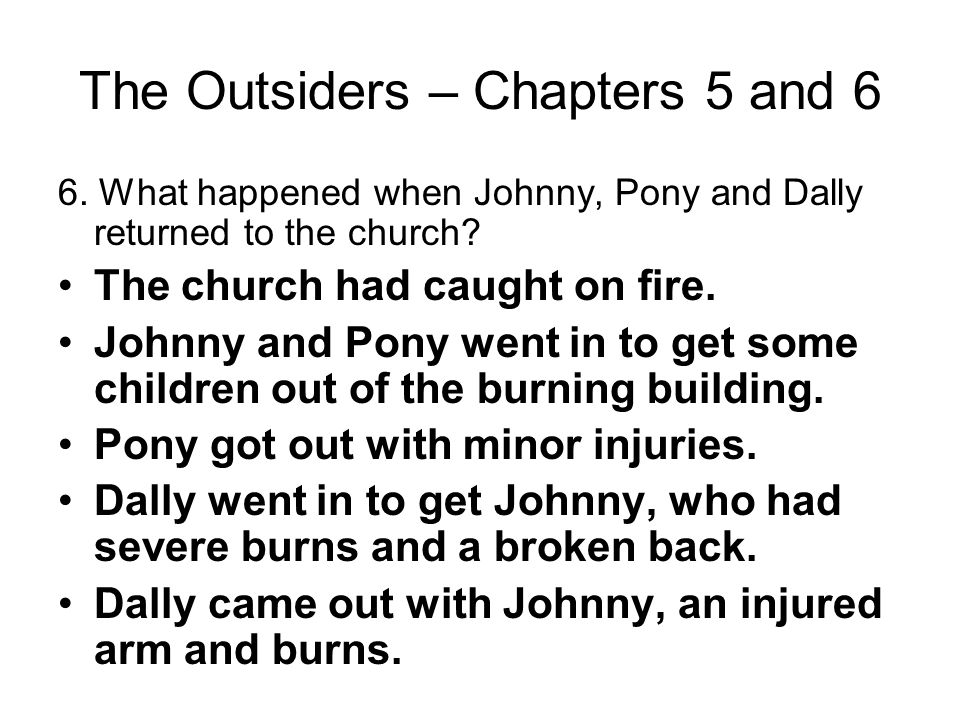The Outsiders – Chapters 5 and 6 5. Describe Johnny's relationship with his parents. They ignored him or beat him up all of the time. He wanted them t