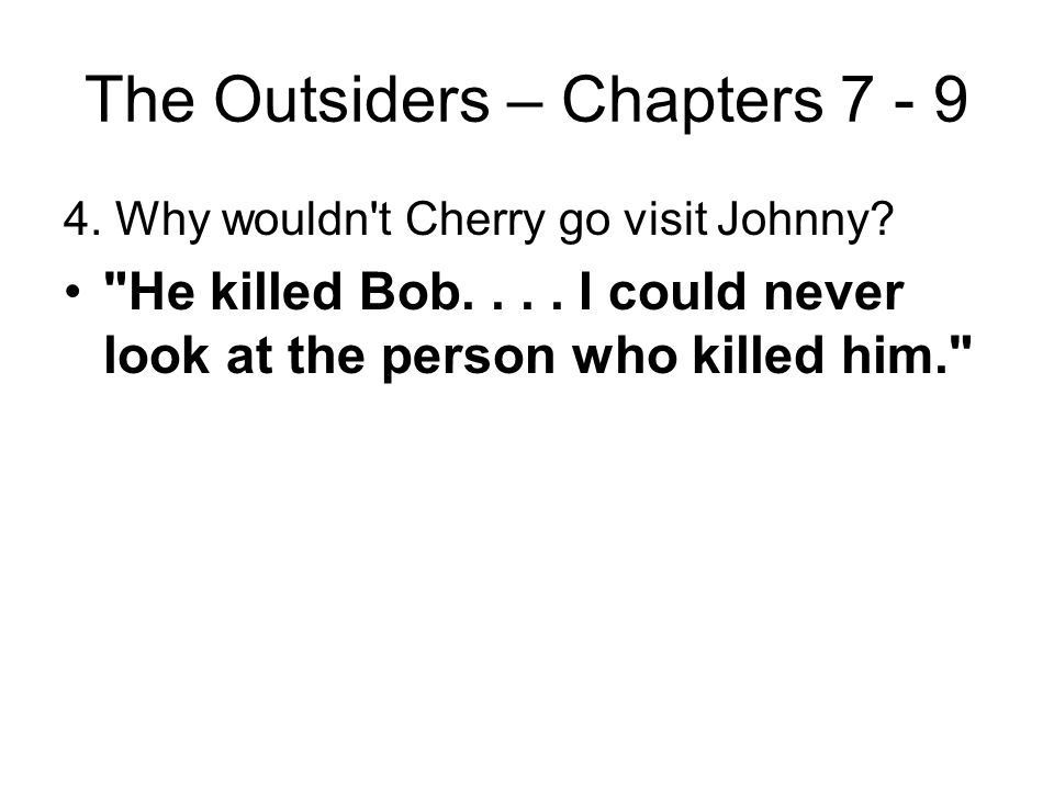 The Outsiders – Chapters 7 - 9 3. When Johnny's mother came to visit him at the hospital, what was Johnny's reaction? He rejects her visit; he tells t