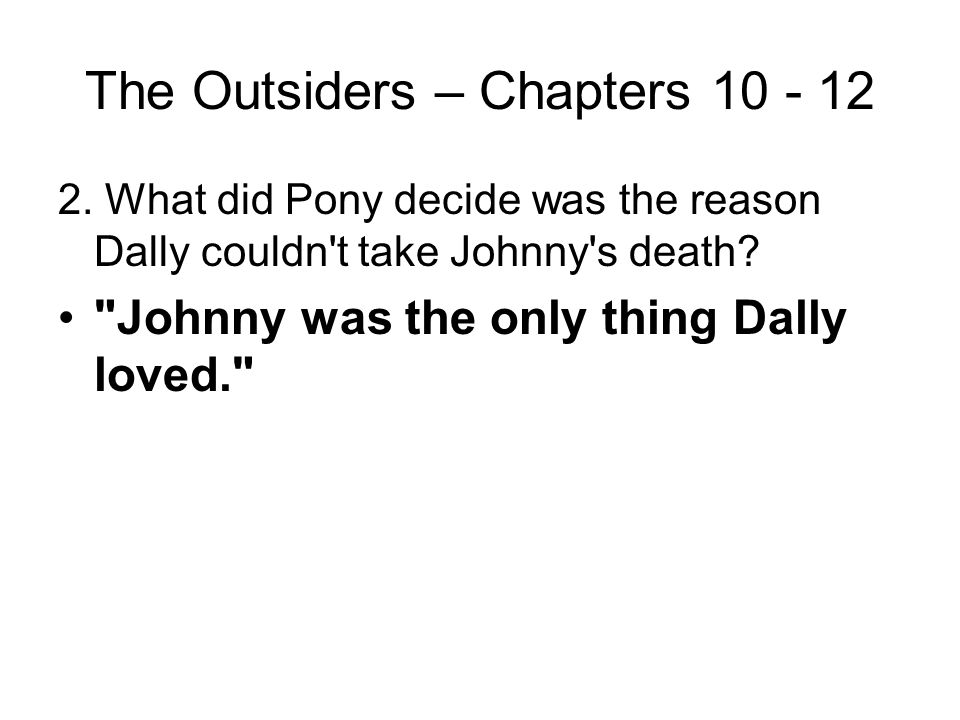 The Outsiders – Chapters 10 - 12 1. Of what did Pony try to convince himself on the way home from the hospital? He tried to convince himself that John