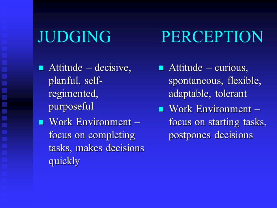 JUDGING PERCEPTION Attitude – decisive, planful, self- regimented, purposeful Attitude – decisive, planful, self- regimented, purposeful Work Environm