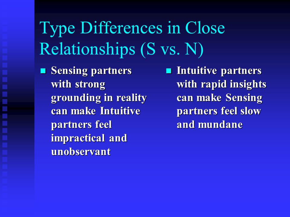 Type Differences in Close Relationships (S vs. N) Sensing partners with strong grounding in reality can make Intuitive partners feel impractical and u