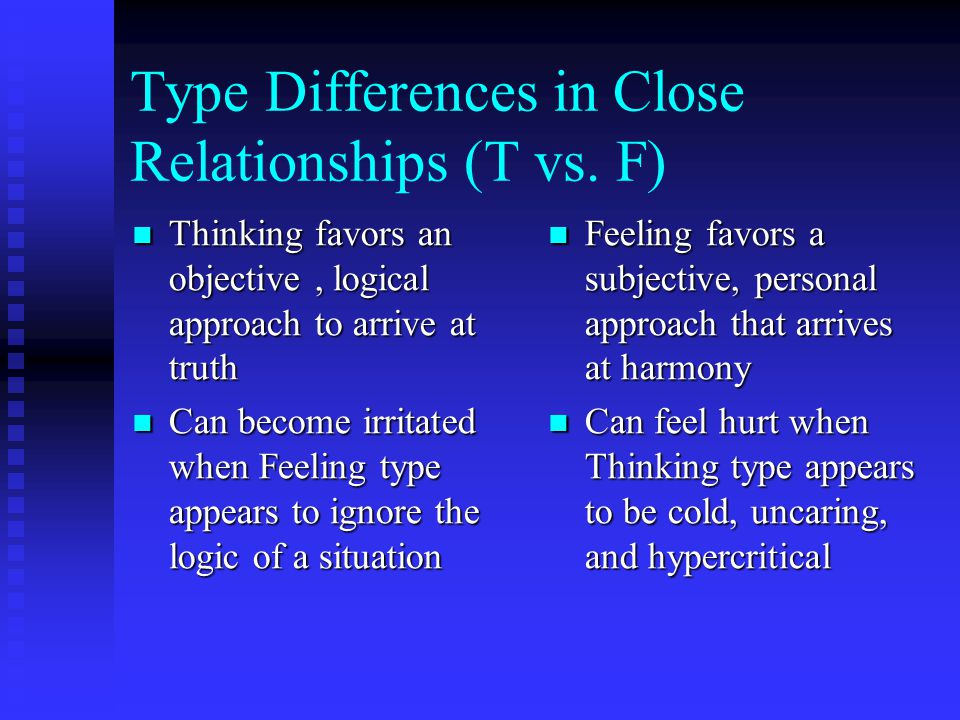 Type Differences in Close Relationships (T vs. F) Thinking favors an objective, logical approach to arrive at truth Thinking favors an objective, logi