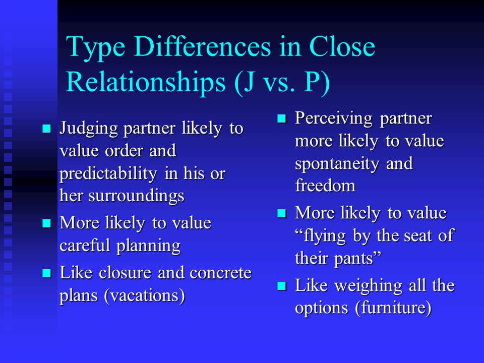 Type Differences in Close Relationships (J vs. P) Judging partner likely to value order and predictability in his or her surroundings Judging partner