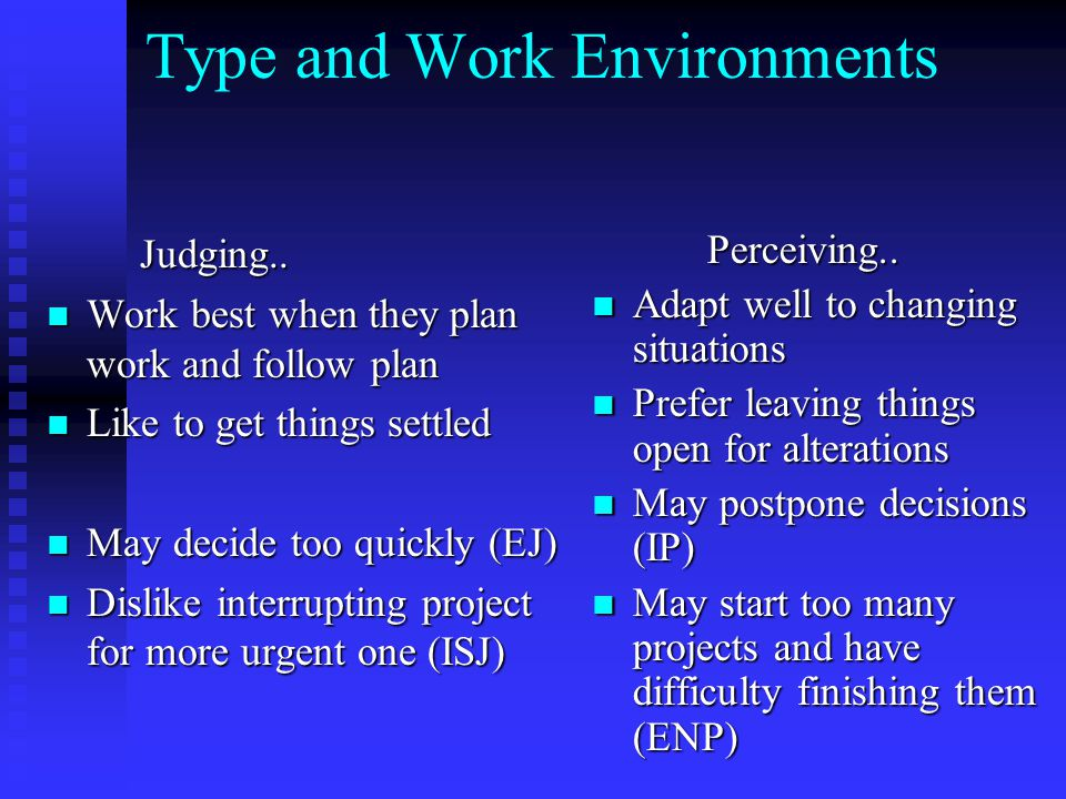 Type and Work Environments Judging.. Judging.. Work best when they plan work and follow plan Work best when they plan work and follow plan Like to get