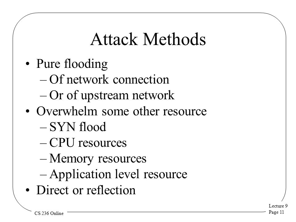 Lecture 9 Page 11 CS 236 Online Attack Methods Pure flooding –Of network connection –Or of upstream network Overwhelm some other resource –SYN flood –