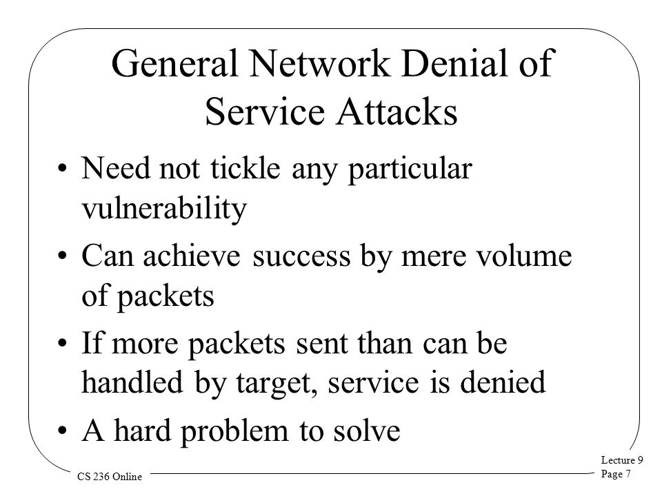 Lecture 9 Page 8 CS 236 Online Distributed Denial of Service Attacks Goal: Prevent a network site from doing its normal business Method: overwhelm the site with attack traffic Response: ?