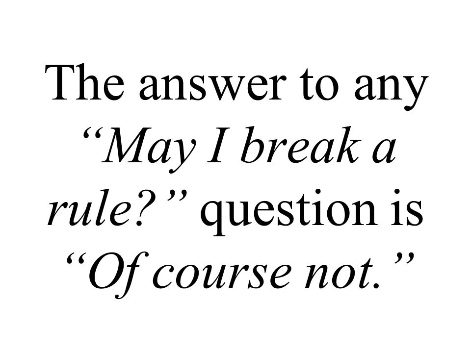 The answer to any May I break a rule question is Of course not.