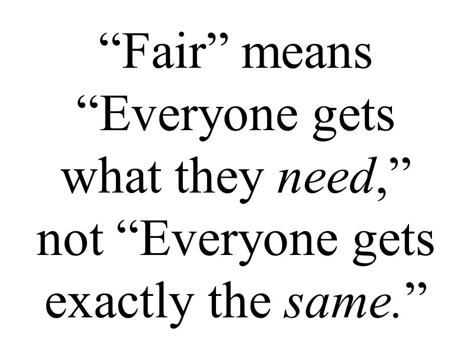 Fair means Everyone gets what they need, not Everyone gets exactly the same.