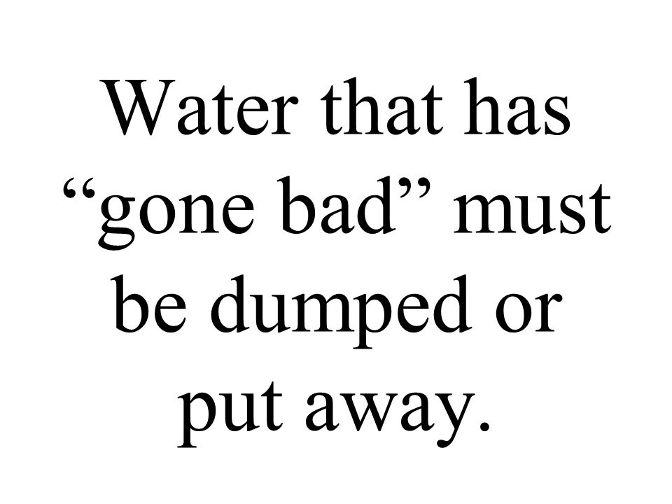 Water that has gone bad must be dumped or put away.