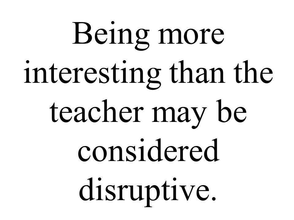 Being more interesting than the teacher may be considered disruptive.