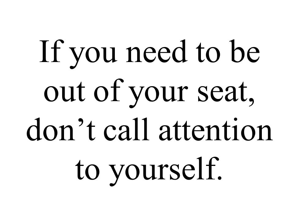 If you need to be out of your seat, don't call attention to yourself.