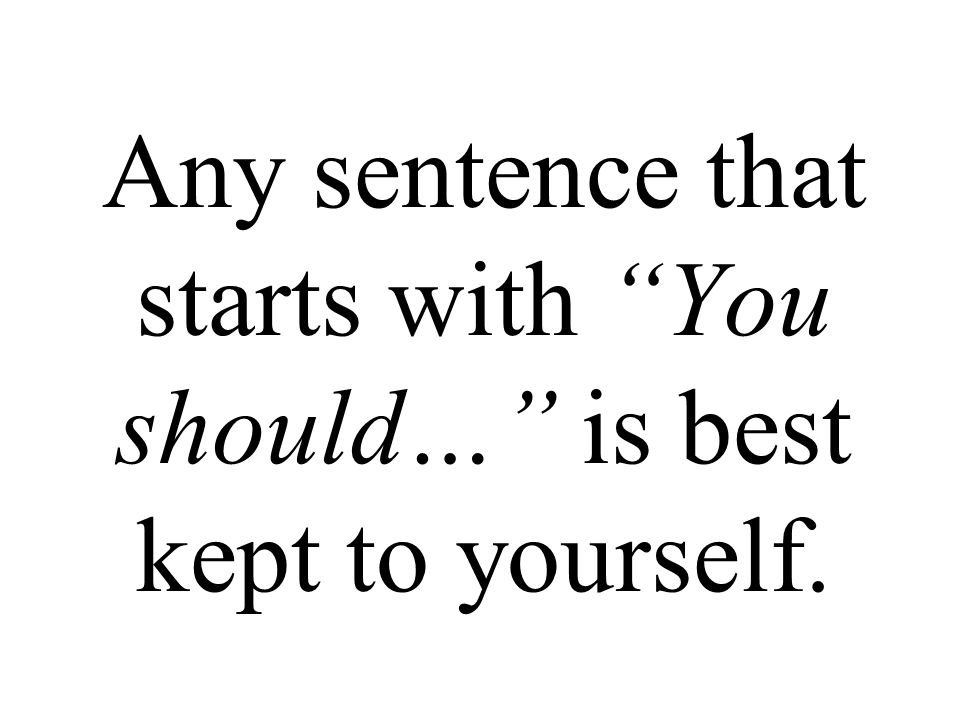 Any sentence that starts with You should… is best kept to yourself.