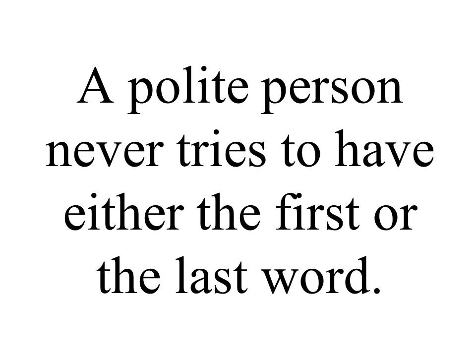 A polite person never tries to have either the first or the last word.