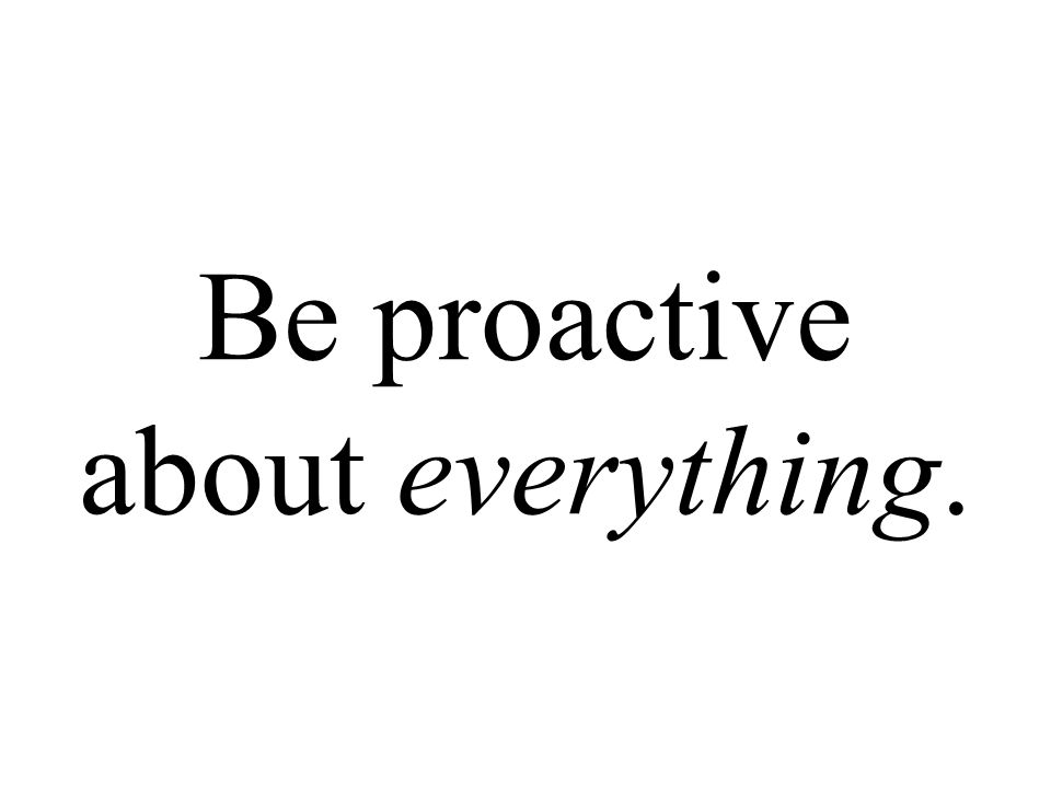 Be proactive about everything.