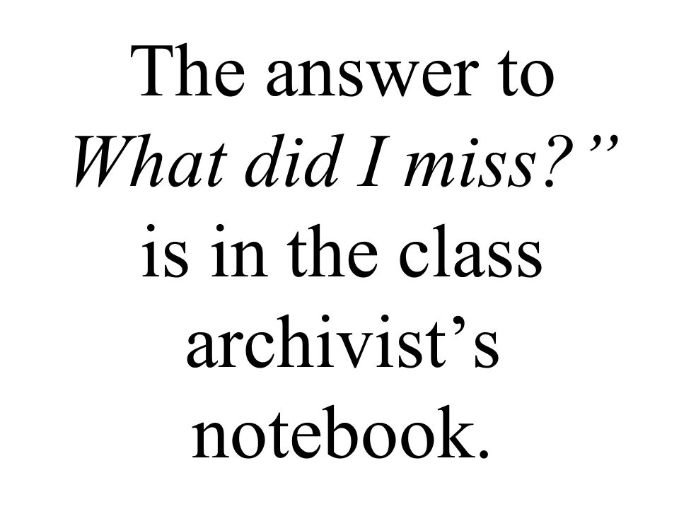 The answer to What did I miss is in the class archivist's notebook.
