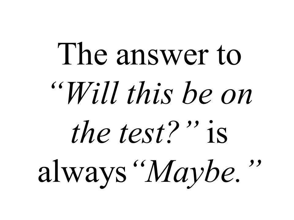 The answer to Will this be on the test is always Maybe.