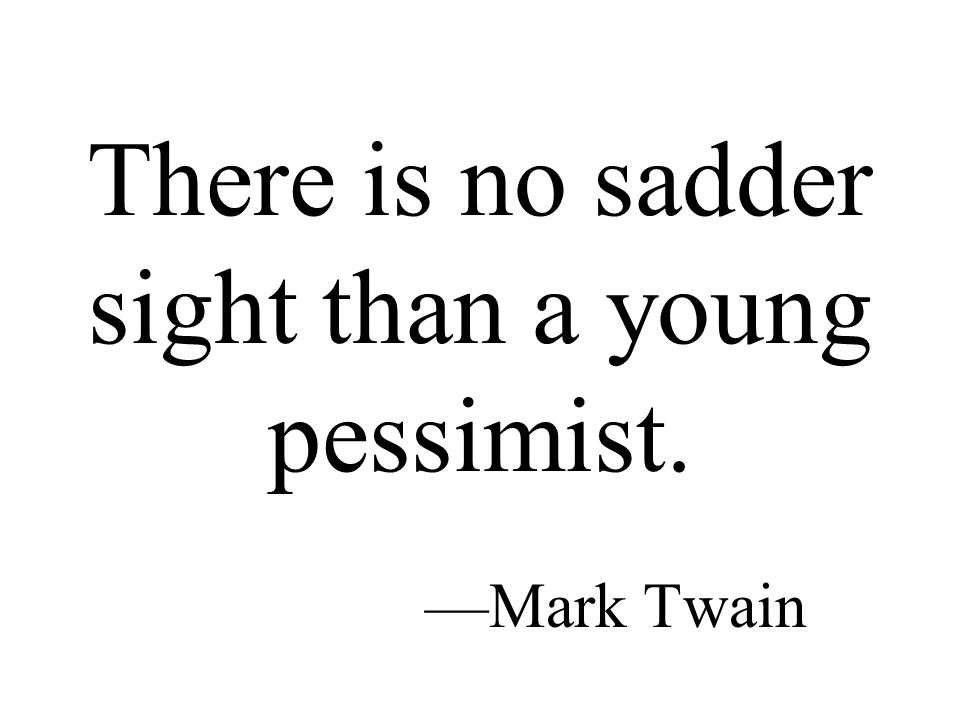 There is no sadder sight than a young pessimist. —Mark Twain