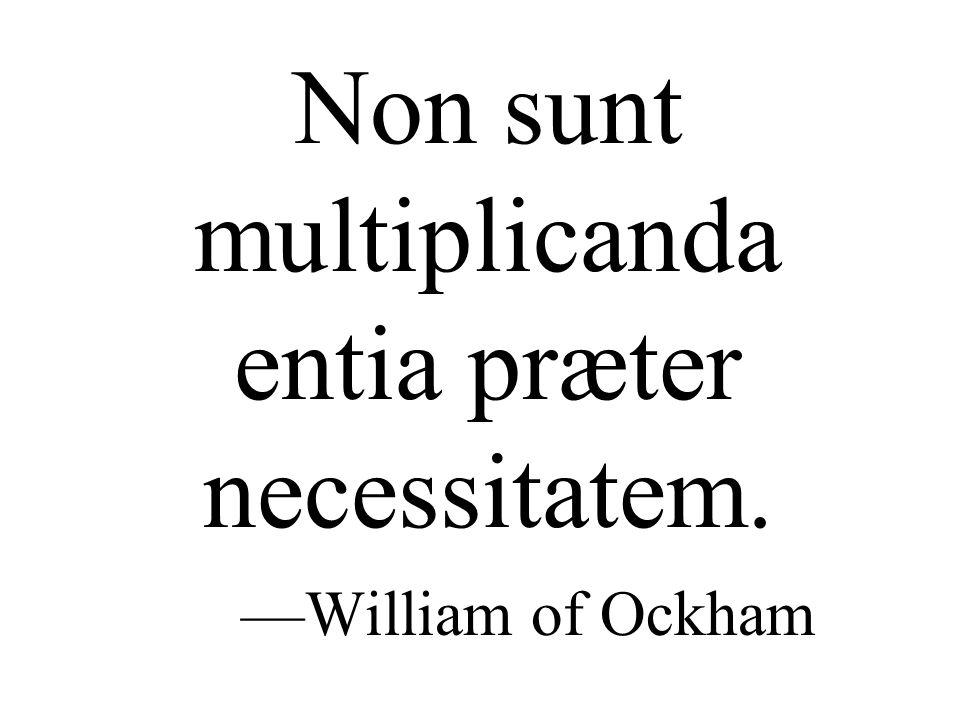 Non sunt multiplicanda entia præter necessitatem. —William of Ockham