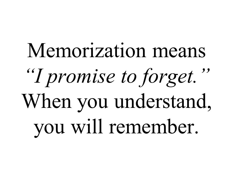 Memorization means I promise to forget. When you understand, you will remember.