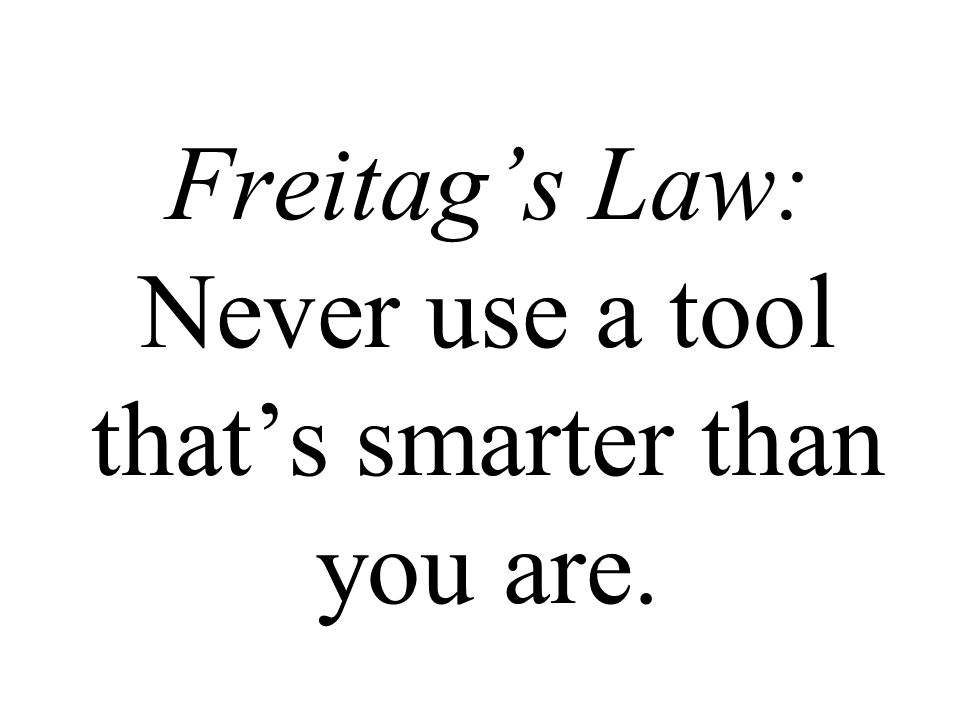 Freitag's Law: Never use a tool that's smarter than you are.