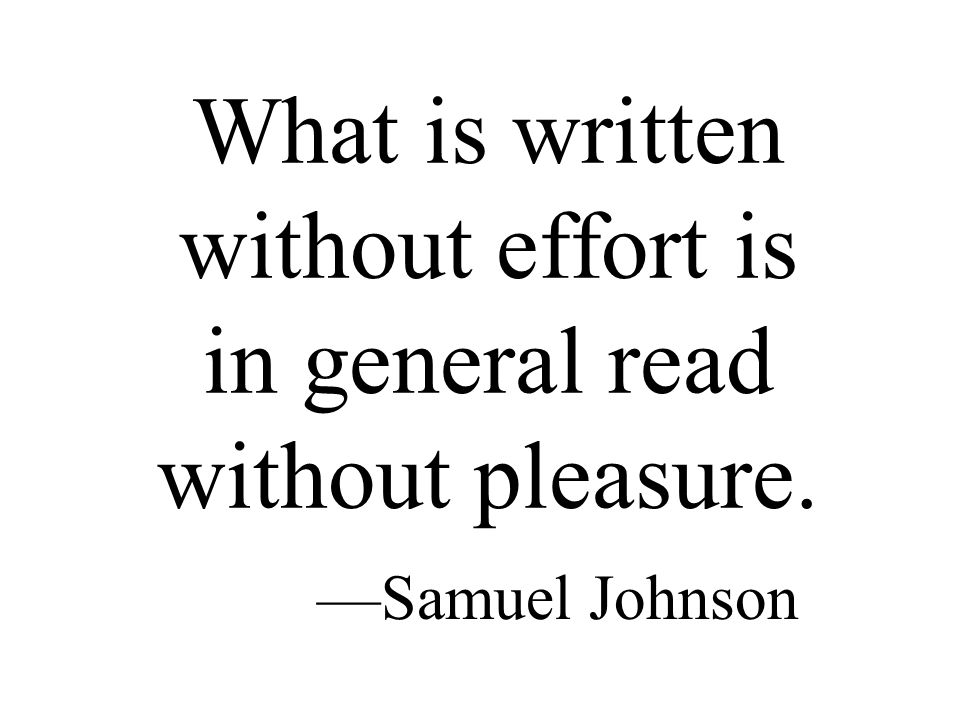 What is written without effort is in general read without pleasure. —Samuel Johnson