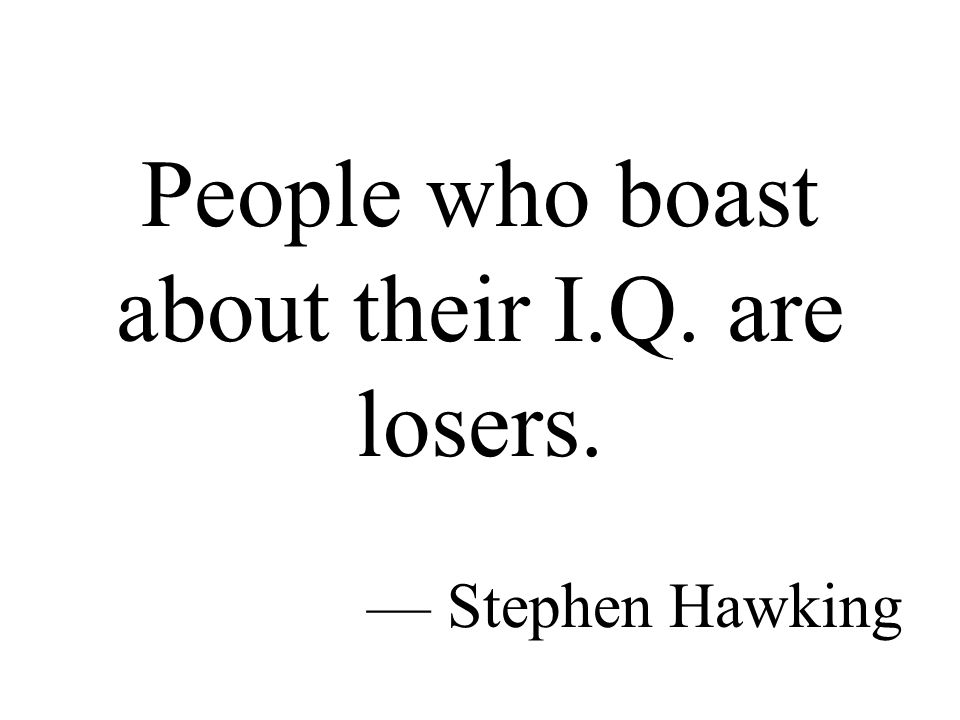People who boast about their I.Q. are losers. — Stephen Hawking