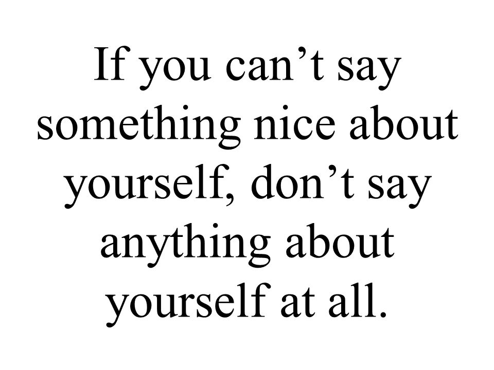 If you can't say something nice about yourself, don't say anything about yourself at all.